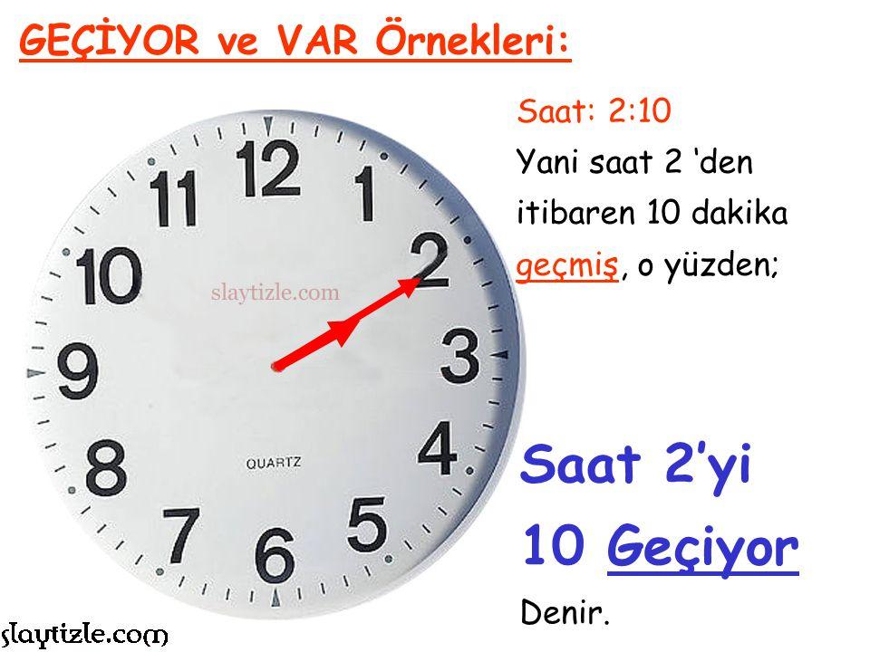 Saat: 8:25 Yani saat 8 'den itibaren 25 dakika geçmiş, o yüzden; GEÇİYOR ve VAR Örnekleri: Saat 8'i 25 Geçiyor Denir.