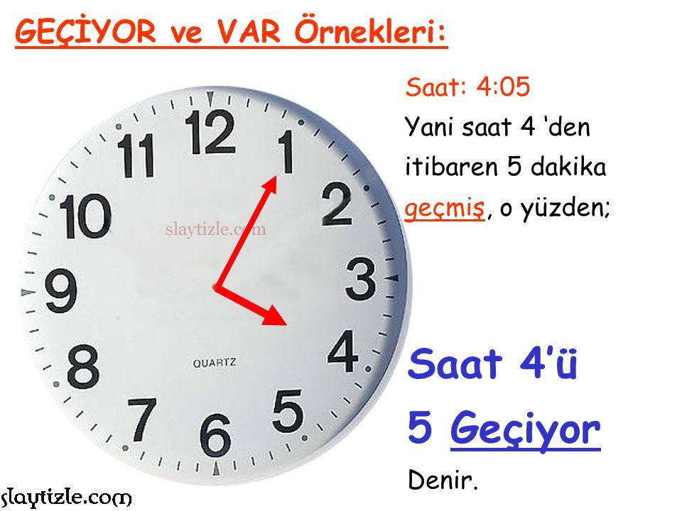 Saat: 2:10 Yani saat 2 'den itibaren 10 dakika geçmiş, o yüzden; GEÇİYOR ve VAR Örnekleri: Saat 2'yi 10 Geçiyor Denir.