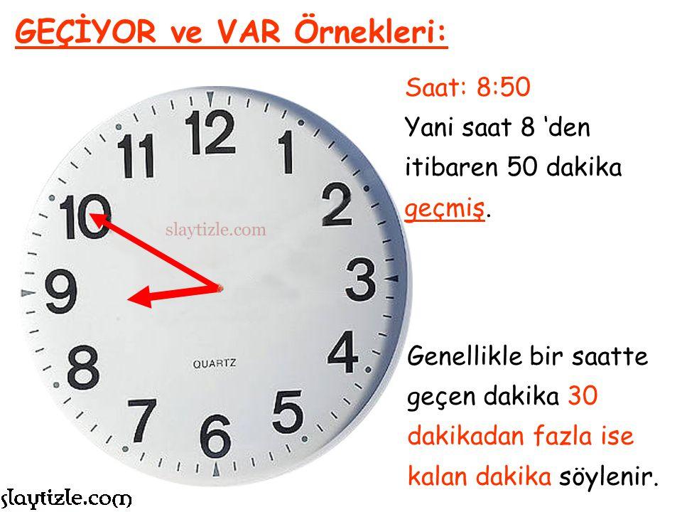 Saat: 4:05 Yani saat 4 'den itibaren 5 dakika geçmiş, o yüzden; GEÇİYOR ve VAR Örnekleri: Saat 4'ü 5 Geçiyor Denir.