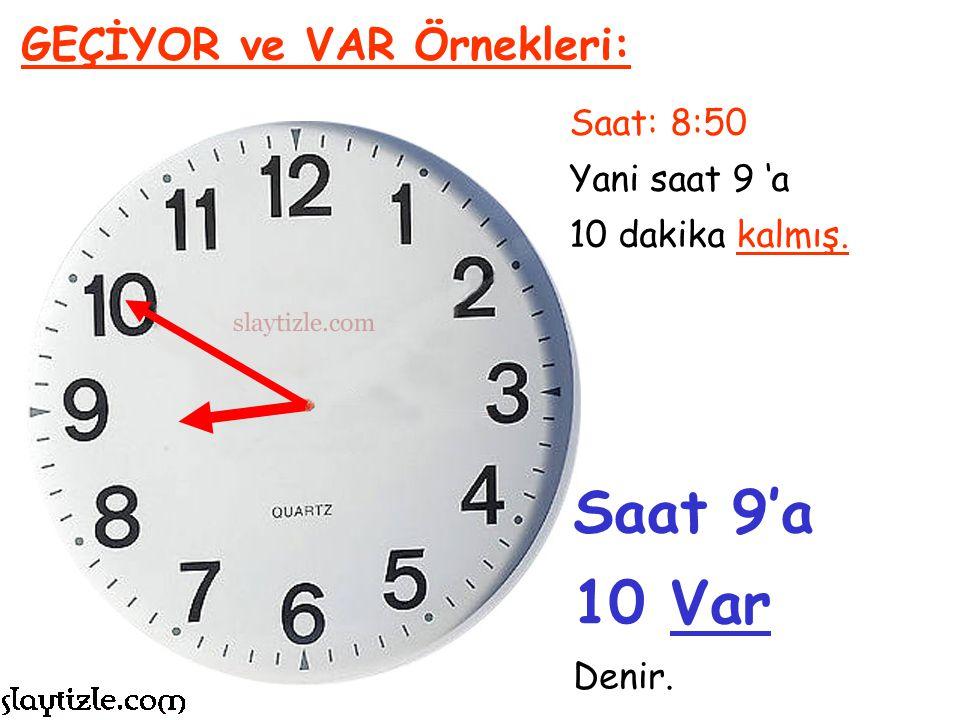 Saat: 8:50 Yani saat 8 'den itibaren 50 dakika geçmiş. GEÇİYOR ve VAR Örnekleri: Genellikle bir saatte geçen dakika 30 dakikadan fazla ise kalan dakik