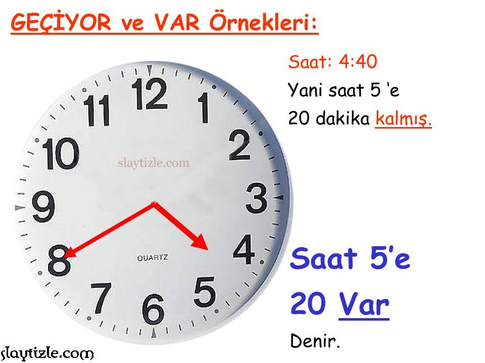 Saat: 8:50 Yani saat 9 'a 10 dakika kalmış. GEÇİYOR ve VAR Örnekleri: Saat 9'a 10 Var Denir.