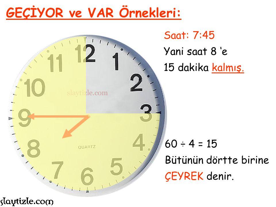 Saat: 7:45 Yani saat 8 'e 15 dakika kalmış. GEÇİYOR ve VAR Örnekleri: 15 Dakika, 1 saatin dörte biridir.