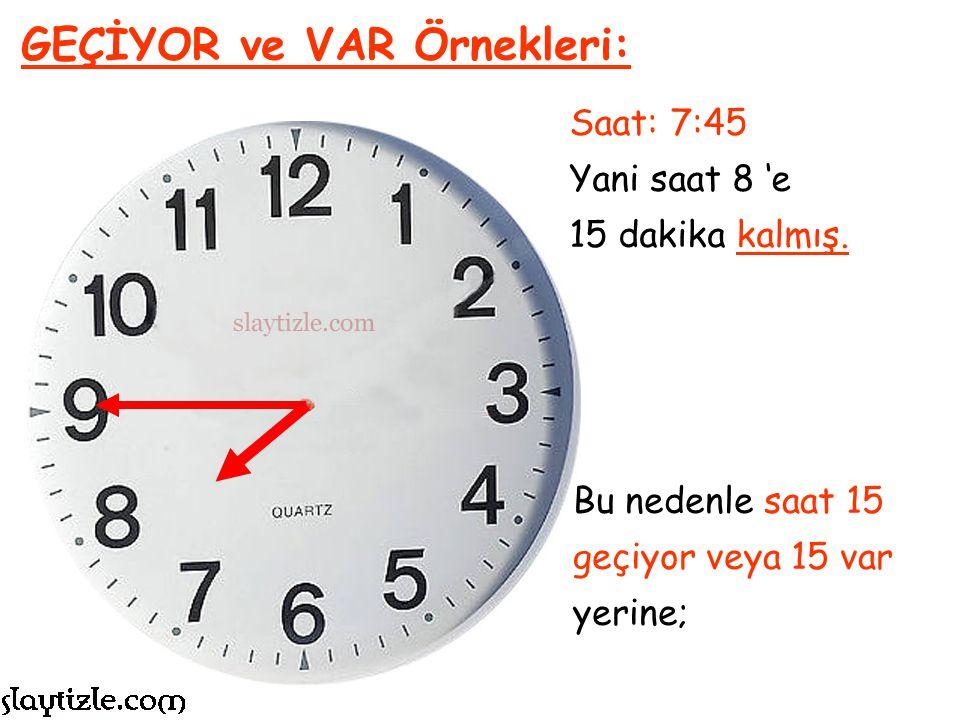 Saat: 7:45 Yani saat 8 'e 15 dakika kalmış. GEÇİYOR ve VAR Örnekleri: 60 ÷ 4 = 15 Bütünün dörtte birine ÇEYREK denir.