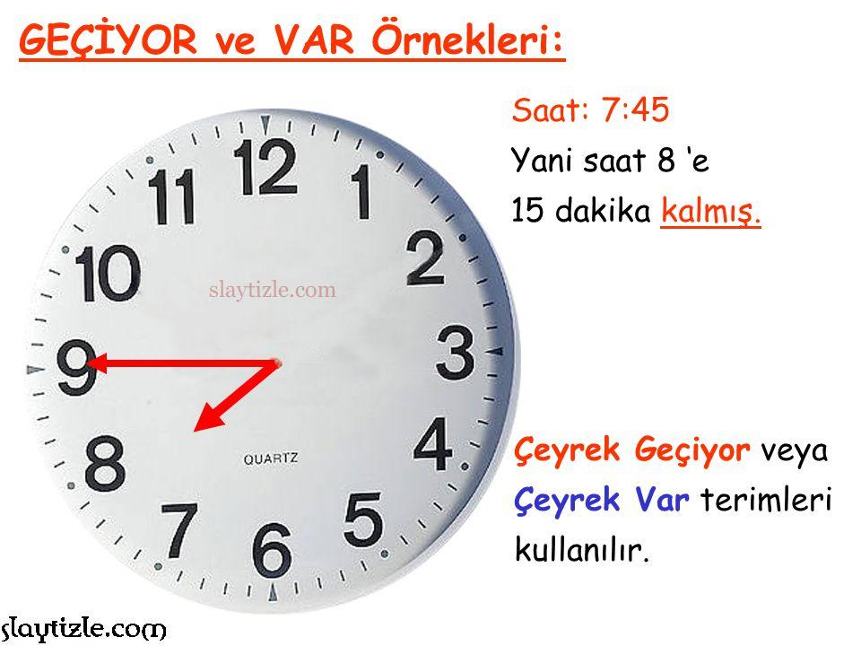 Saat: 7:45 Yani saat 8 'e 15 dakika kalmış. GEÇİYOR ve VAR Örnekleri: Bu nedenle saat 15 geçiyor veya 15 var yerine;