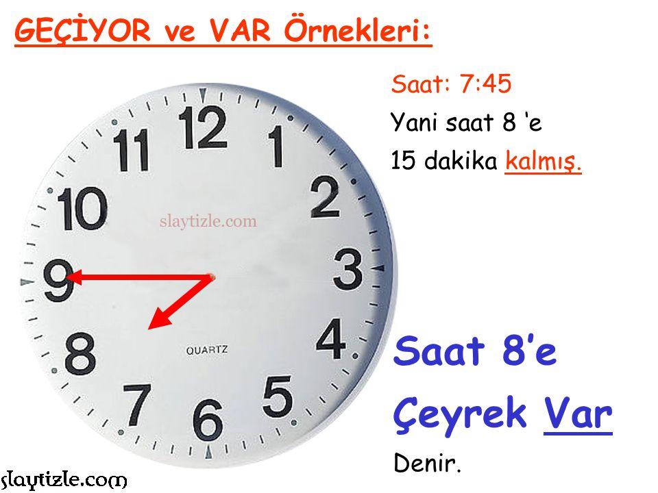 Saat: 7:45 Yani saat 8 'e 15 dakika kalmış. GEÇİYOR ve VAR Örnekleri: Çeyrek Geçiyor veya Çeyrek Var terimleri kullanılır.