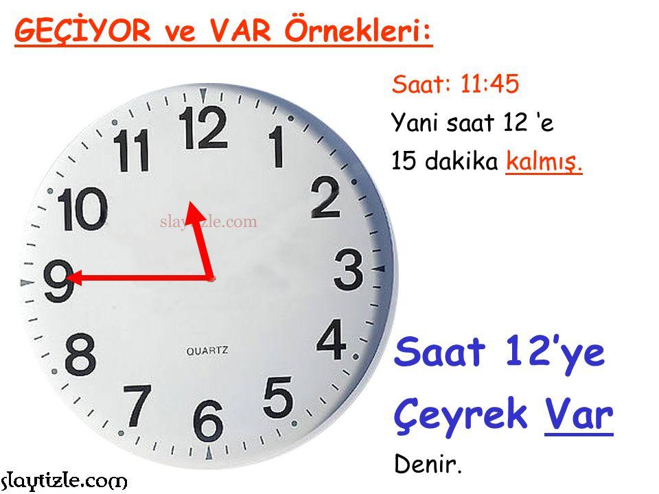 Saat: 7:45 Yani saat 8 'e 15 dakika kalmış. GEÇİYOR ve VAR Örnekleri: Saat 8'e Çeyrek Var Denir.