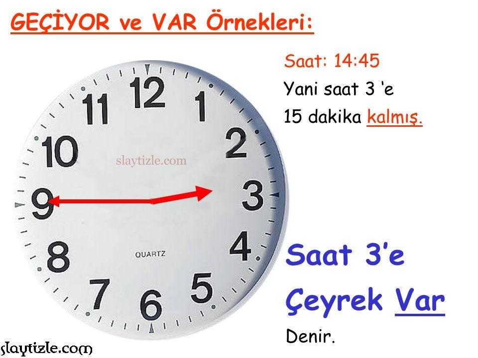 Saat: 11:45 Yani saat 12 'e 15 dakika kalmış. GEÇİYOR ve VAR Örnekleri: Saat 12'ye Çeyrek Var Denir.