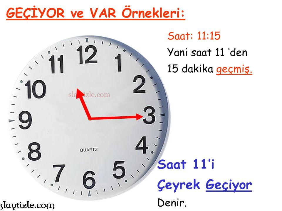 Saat: 5:15 Yani saat 5 'ten 15 dakika geçmiş. GEÇİYOR ve VAR Örnekleri: Saat 5'i Çeyrek Geçiyor Denir.