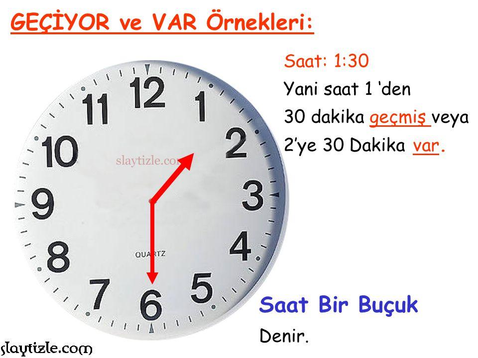 Saat: 1:30 Yani saat 1 'den 30 dakika geçmiş. GEÇİYOR ve VAR Örnekleri: Her saatin ortası olan 30. dakikaya Buçuk denir.