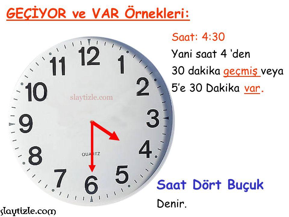 Saat: 1:30 Yani saat 1 'den 30 dakika geçmiş veya 2'ye 30 Dakika var. GEÇİYOR ve VAR Örnekleri: Saat Bir Buçuk Denir.