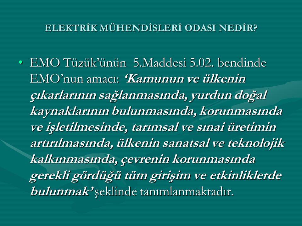 ELEKTRİK MÜHENDİSLERİ ODASI NEDİR? •EMO Tüzük'ünün 5.Maddesi 5.02. bendinde EMO'nun amacı: 'Kamunun ve ülkenin çıkarlarının sağlanmasında, yurdun doğa