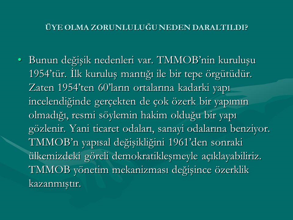 •Bunun değişik nedenleri var. TMMOB'nin kuruluşu 1954'tür. İlk kuruluş mantığı ile bir tepe örgütüdür. Zaten 1954'ten 60'ların ortalarına kadarki yapı