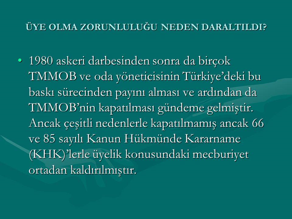 ÜYE OLMA ZORUNLULUĞU NEDEN DARALTILDI? •1980 askeri darbesinden sonra da birçok TMMOB ve oda yöneticisinin Türkiye'deki bu baskı sürecinden payını alm