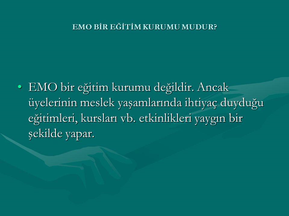 •EMO bir eğitim kurumu değildir. Ancak üyelerinin meslek yaşamlarında ihtiyaç duyduğu eğitimleri, kursları vb. etkinlikleri yaygın bir şekilde yapar.