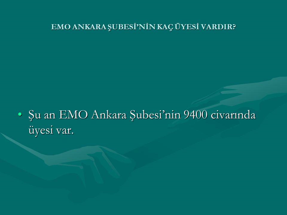 •Şu an EMO Ankara Şubesi'nin 9400 civarında üyesi var.
