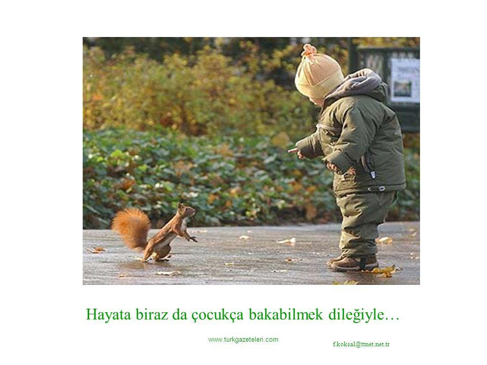 www.turkgazeteleri.com Hayata biraz da çocukça bakabilmek dileğiyle… f.koksal@ttnet.net.tr