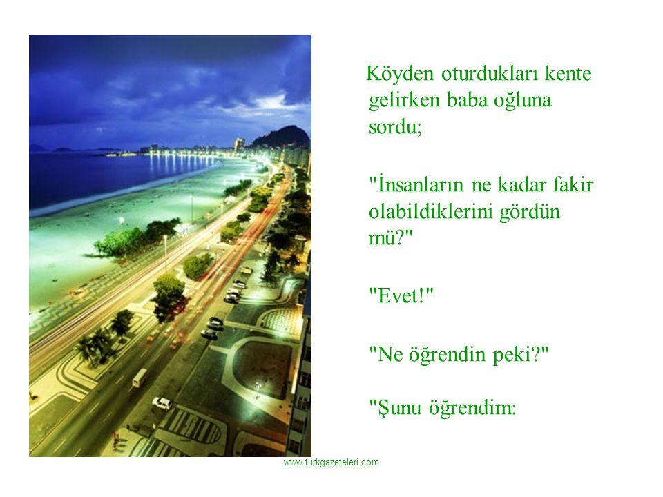 www.turkgazeteleri.com Köyden oturdukları kente gelirken baba oğluna sordu; İnsanların ne kadar fakir olabildiklerini gördün mü Evet! Ne öğrendin peki Şunu öğrendim: