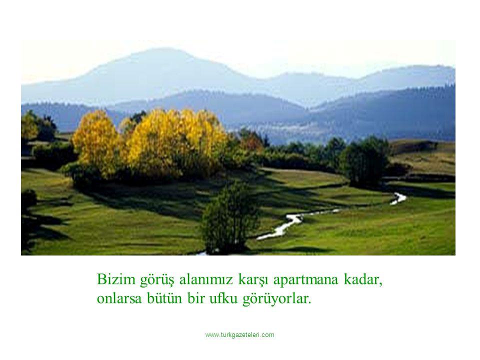 www.turkgazeteleri.com Bizim görüş alanımız karşı apartmana kadar, onlarsa bütün bir ufku görüyorlar.