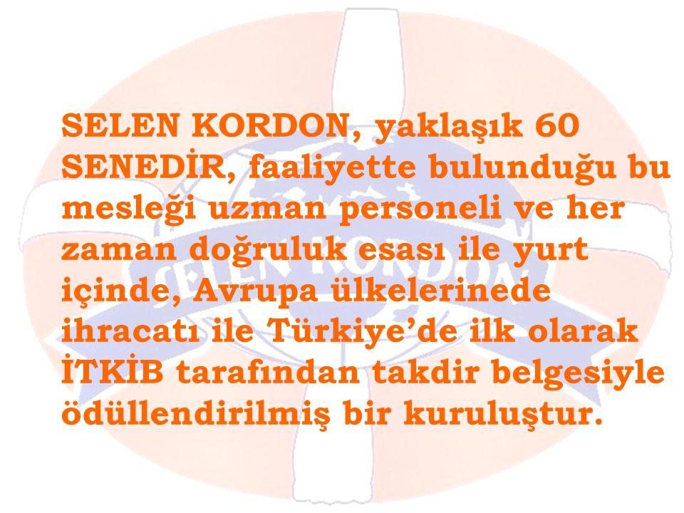 SELEN KORDON, yaklaşık 60 SENEDİR, faaliyette bulunduğu bu mesleği uzman personeli ve her zaman doğruluk esası ile yurt içinde, Avrupa ülkelerinede ihracatı ile Türkiye'de ilk olarak İTKİB tarafından takdir belgesiyle ödüllendirilmiş bir kuruluştur.