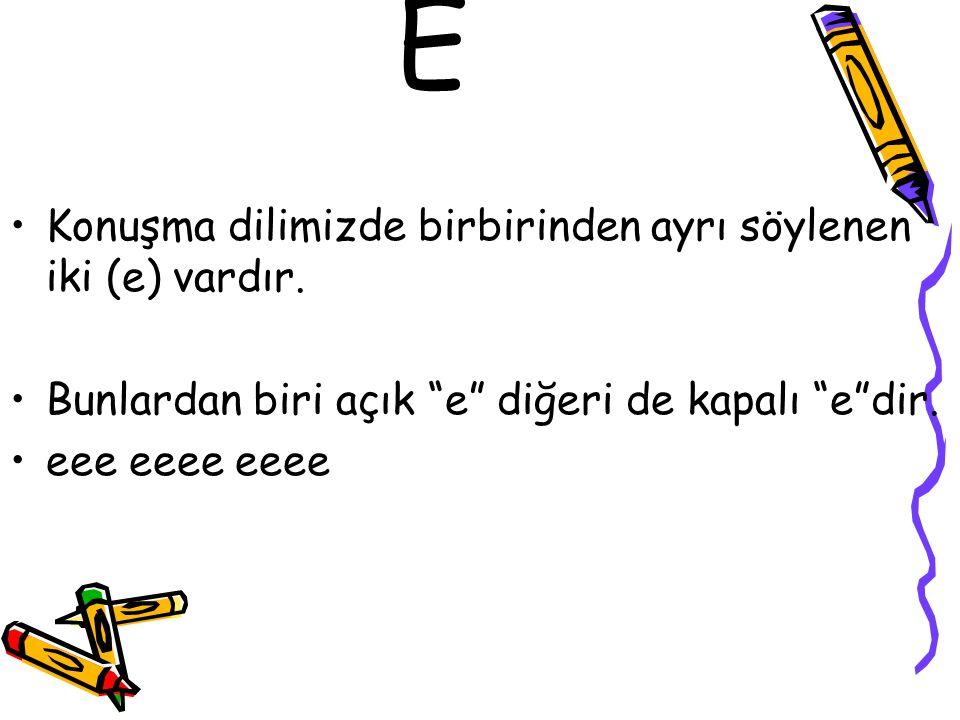 """E •Konuşma dilimizde birbirinden ayrı söylenen iki (e) vardır. •Bunlardan biri açık """"e"""" diğeri de kapalı """"e""""dir. •eee eeee eeee"""