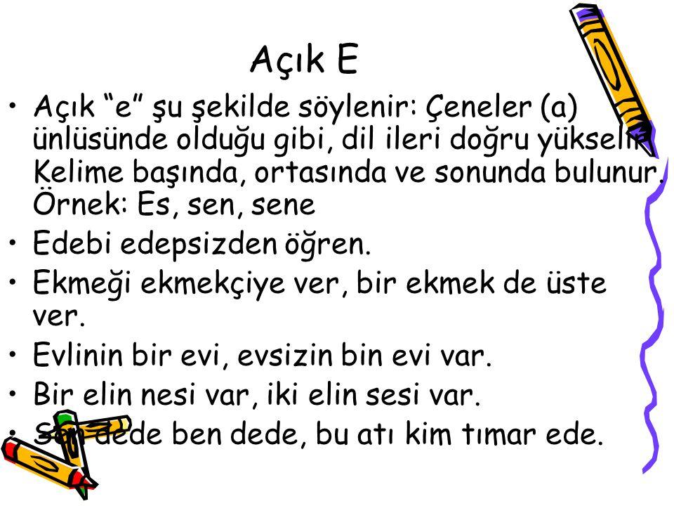 """Açık E •Açık """"e"""" şu şekilde söylenir: Çeneler (a) ünlüsünde olduğu gibi, dil ileri doğru yükselir. Kelime başında, ortasında ve sonunda bulunur. Örnek"""