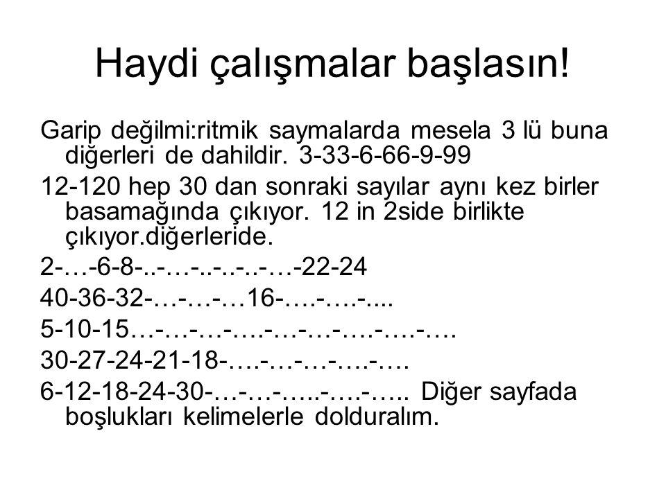 4-5-6 ritmikleri *4-8-12-16-20-24-28-32-36-40-44-48-52- 56-60-64-68-72-76-80-84-88-92-96-100 *5-10-15-20-25-30-35-40-45-50-55-60-65- 70-75-80-85-90-95-100 *6-12-18-24-30-36-42-48-54-60-66-72-78- 84-90-96-102 Evet bunları ezberledik mi fakat geriden sayma olarakta ezberleyiniz.