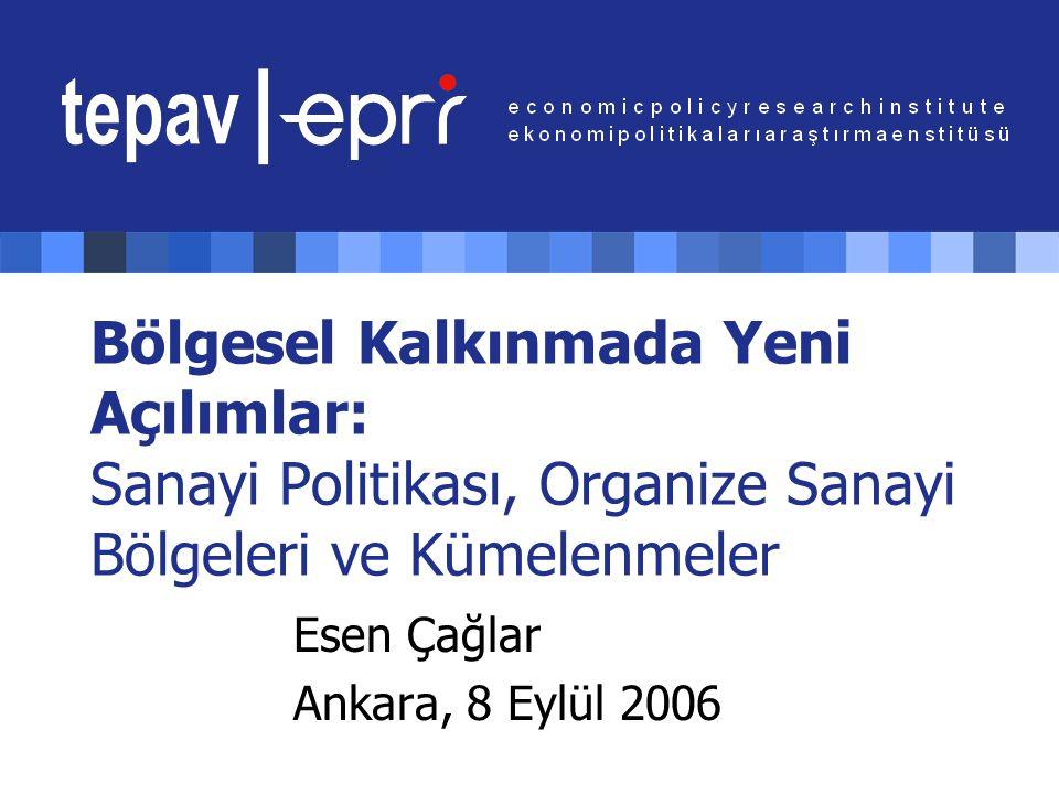 Bölgesel Kalkınmada Yeni Açılımlar: Sanayi Politikası, Organize Sanayi Bölgeleri ve Kümelenmeler Esen Çağlar Ankara, 8 Eylül 2006