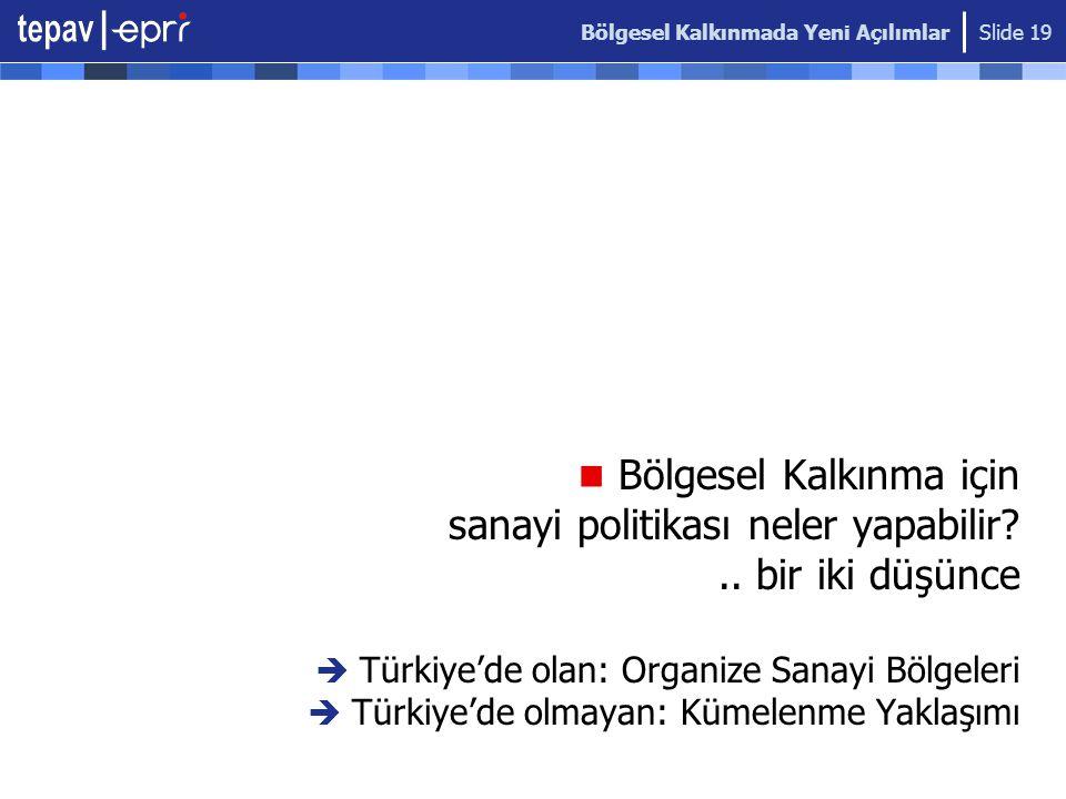 Bölgesel Kalkınmada Yeni Açılımlar Slide 19  Bölgesel Kalkınma için sanayi politikası neler yapabilir?.. bir iki düşünce  Türkiye'de olan: Organize