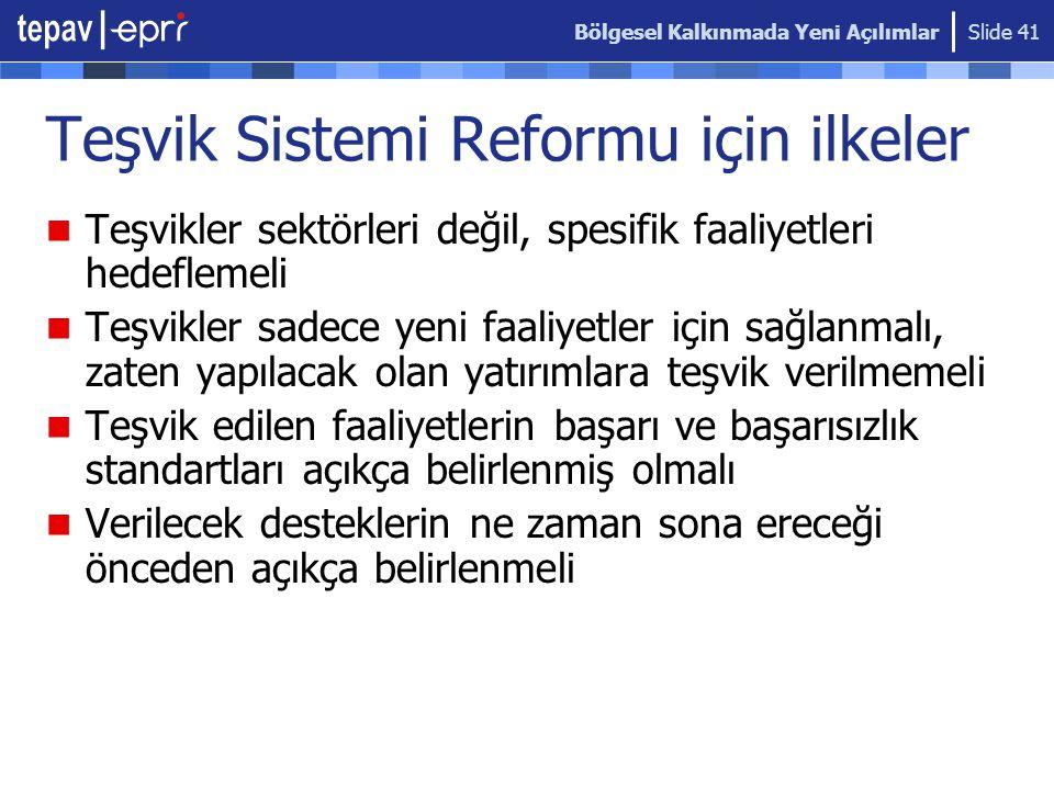 Bölgesel Kalkınmada Yeni Açılımlar Slide 41 Teşvik Sistemi Reformu için ilkeler  Teşvikler sektörleri değil, spesifik faaliyetleri hedeflemeli  Teşv