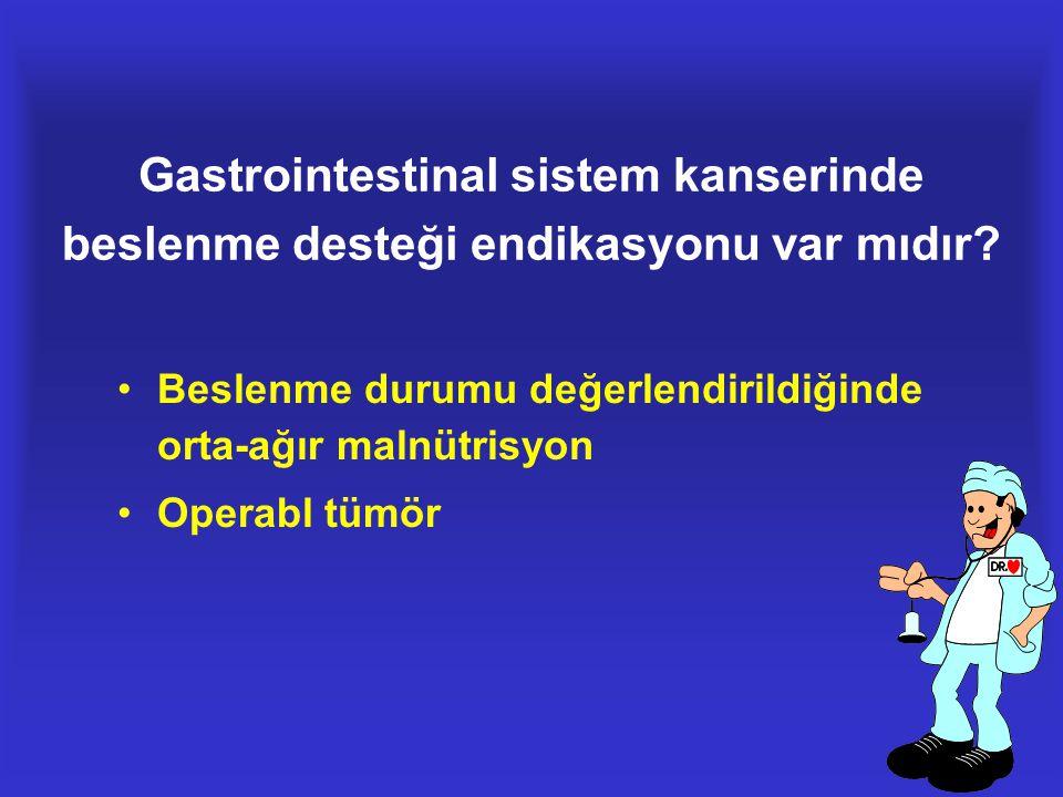 Gastrointestinal sistem kanserinde beslenme desteği endikasyonu var mıdır? •Beslenme durumu değerlendirildiğinde orta-ağır malnütrisyon •Operabl tümör