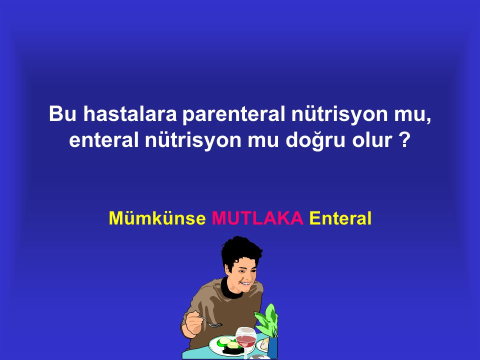 Bu hastalara parenteral nütrisyon mu, enteral nütrisyon mu doğru olur ? Mümkünse MUTLAKA Enteral