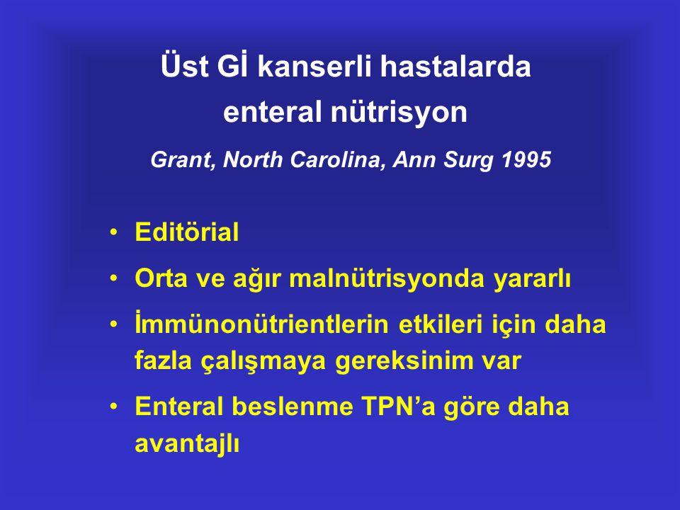 Üst Gİ kanserli hastalarda enteral nütrisyon Grant, North Carolina, Ann Surg 1995 •Editörial •Orta ve ağır malnütrisyonda yararlı •İmmünonütrientlerin