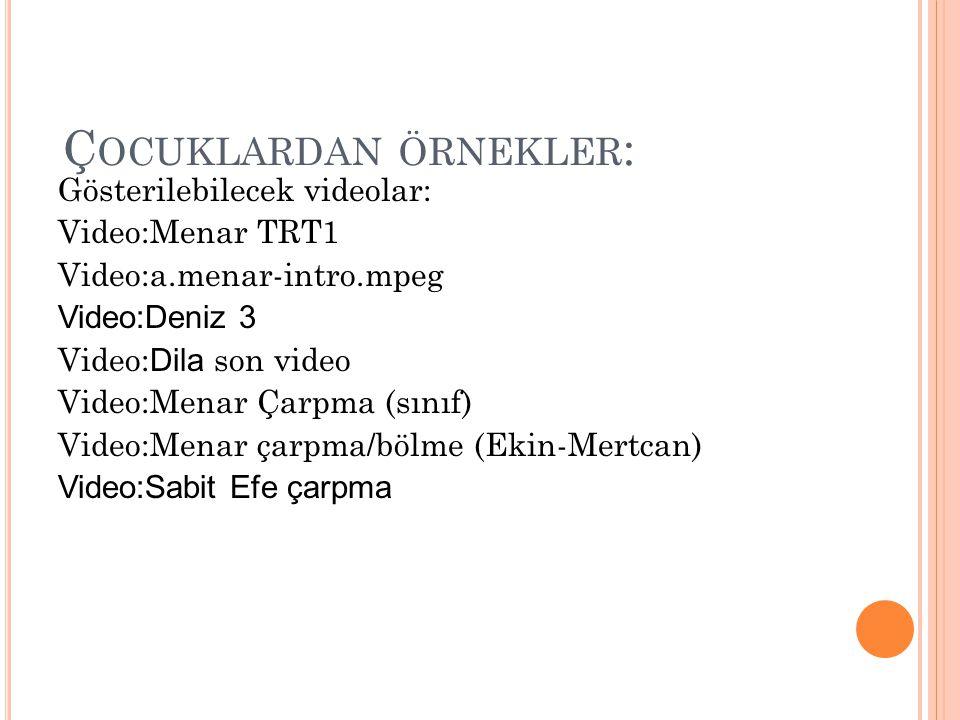 Ç OCUKLARDAN ÖRNEKLER : Gösterilebilecek videolar: Video:Menar TRT1 Video:a.menar-intro.mpeg Video:Deniz 3 Video: Dila son video Video:Menar Çarpma (s