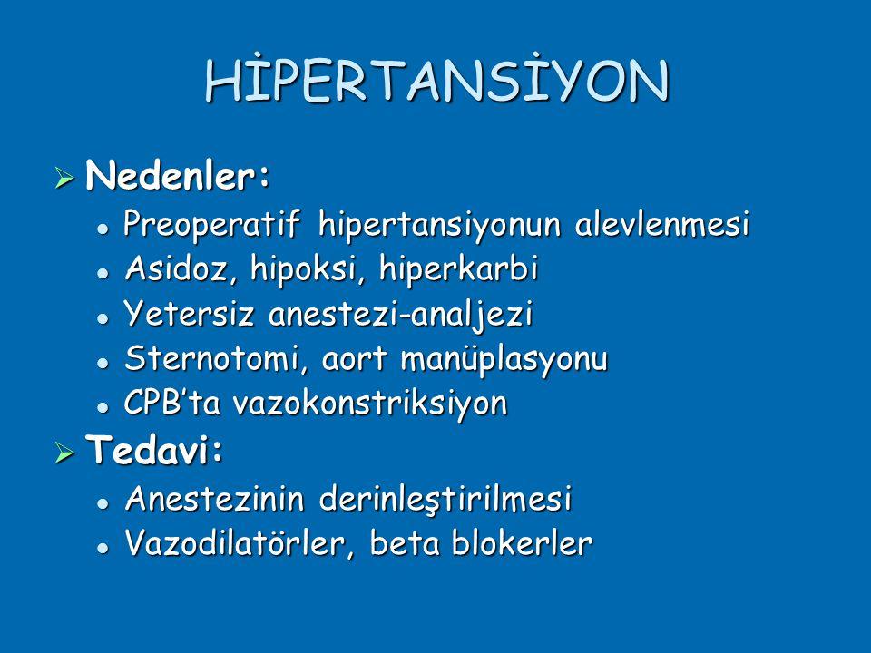 HİPERTANSİYON  Nedenler:  Preoperatif hipertansiyonun alevlenmesi  Asidoz, hipoksi, hiperkarbi  Yetersiz anestezi-analjezi  Sternotomi, aort manüplasyonu  CPB'ta vazokonstriksiyon  Tedavi:  Anestezinin derinleştirilmesi  Vazodilatörler, beta blokerler