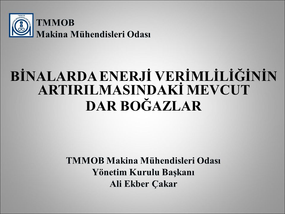 TMMOB Makina Mühendisleri Odası Yönetim Kurulu Başkanı Ali Ekber Çakar BİNALARDA ENERJİ VERİMLİLİĞİNİN ARTIRILMASINDAKİ MEVCUT DAR BOĞAZLAR TMMOB Maki