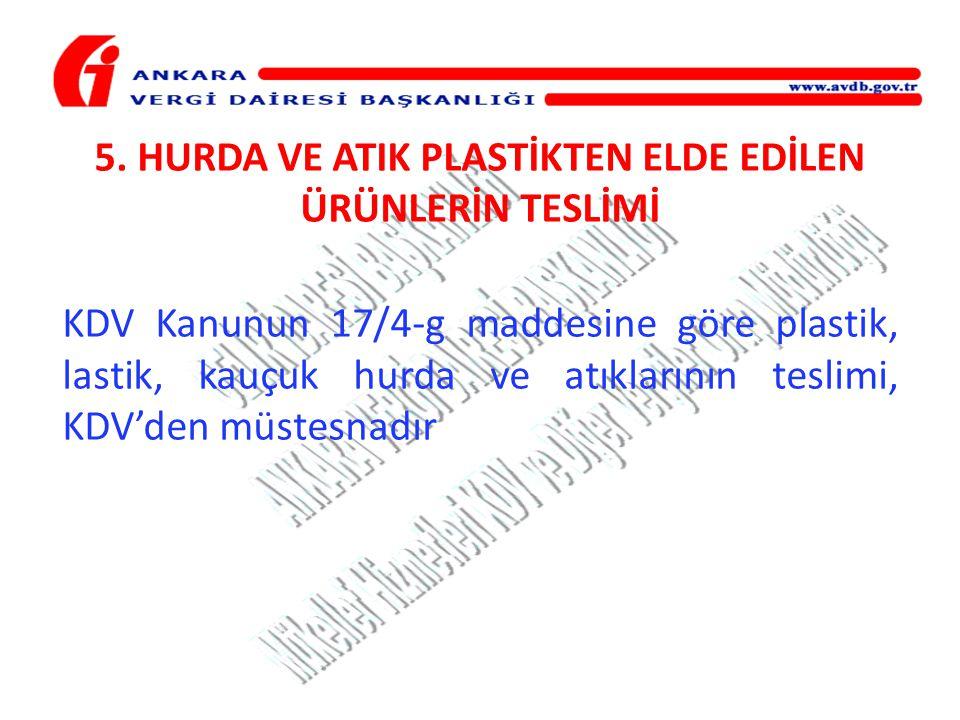 5. HURDA VE ATIK PLASTİKTEN ELDE EDİLEN ÜRÜNLERİN TESLİMİ KDV Kanunun 17/4-g maddesine göre plastik, lastik, kauçuk hurda ve atıklarının teslimi, KDV'