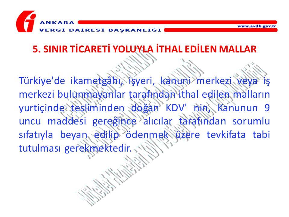 5. SINIR TİCARETİ YOLUYLA İTHAL EDİLEN MALLAR Türkiye'de ikametgâhı, işyeri, kanuni merkezi veya iş merkezi bulunmayanlar tarafından ithal edilen mall