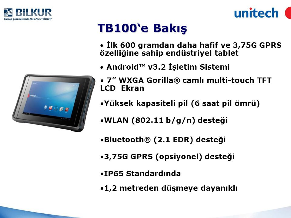 TB100'e Bakış • İlk 600 gramdan daha hafif ve 3,75G GPRS özelliğine sahip endüstriyel tablet • Android™ v3.2 İşletim Sistemi • 7 WXGA Gorilla® camlı multi-touch TFT LCD Ekran •Yüksek kapasiteli pil (6 saat pil ömrü) •WLAN (802.11 b/g/n) desteği •Bluetooth® (2.1 EDR) desteği •3,75G GPRS (opsiyonel) desteği •IP65 Standardında •1,2 metreden düşmeye dayanıklı