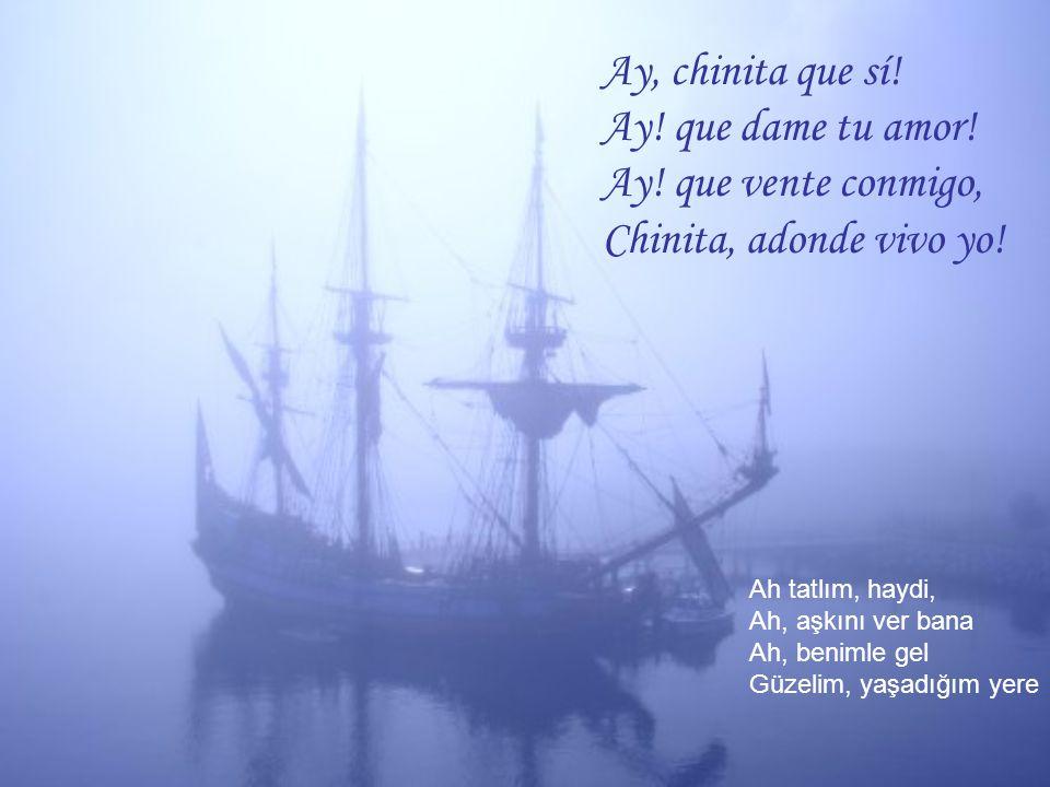 Ay, chinita que sí! Ay! que dame tu amor! Ay! que vente conmigo, Chinita, adonde vivo yo! Ah tatlım, haydi, Ah, aşkını ver bana Ah, benimle gel Güzeli