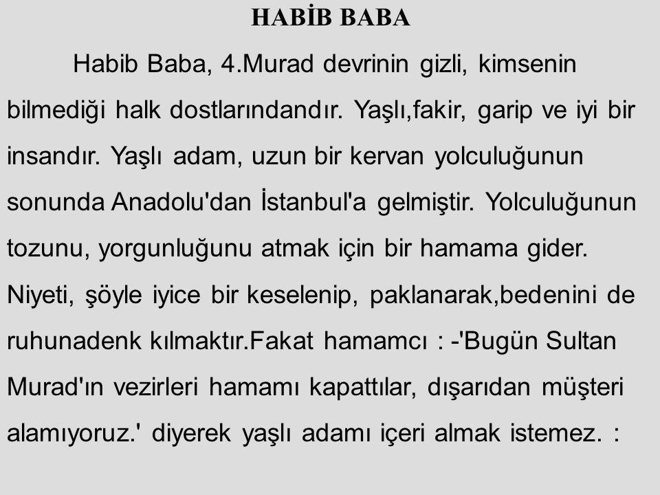 HABİB BABA Habib Baba, 4.Murad devrinin gizli, kimsenin bilmediği halk dostlarındandır. Yaşlı,fakir, garip ve iyi bir insandır. Yaşlı adam, uzun bir k