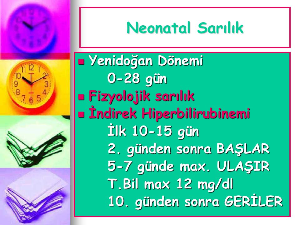 Neonatal Sarılık  Yenidoğan Dönemi 0-28 gün  Fizyolojik sarılık  İndirek Hiperbilirubinemi İlk 10-15 gün 2. günden sonra BAŞLAR 5-7 günde max. ULAŞ