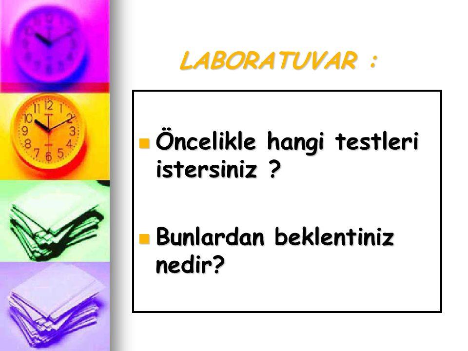 LABORATUVAR :  Öncelikle hangi testleri istersiniz ?  Bunlardan beklentiniz nedir?