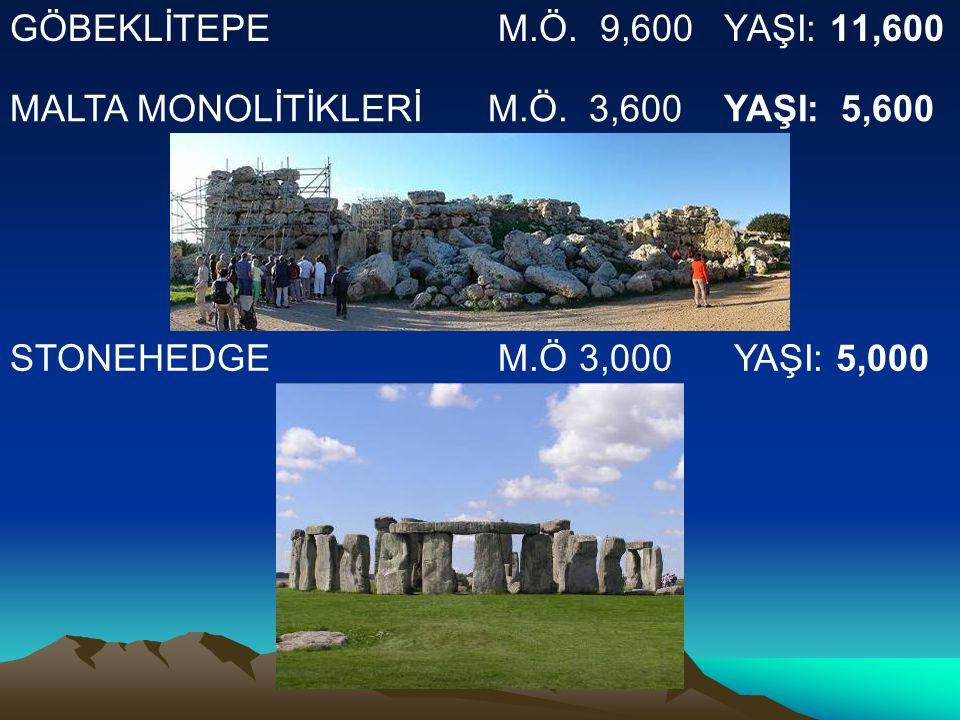 GÖBEKLİTEPE M.Ö. 9,600 YAŞI: 11,600 STONEHEDGE M.Ö 3,000 YAŞI: 5,000 MALTA MONOLİTİKLERİ M.Ö. 3,600 YAŞI: 5,600