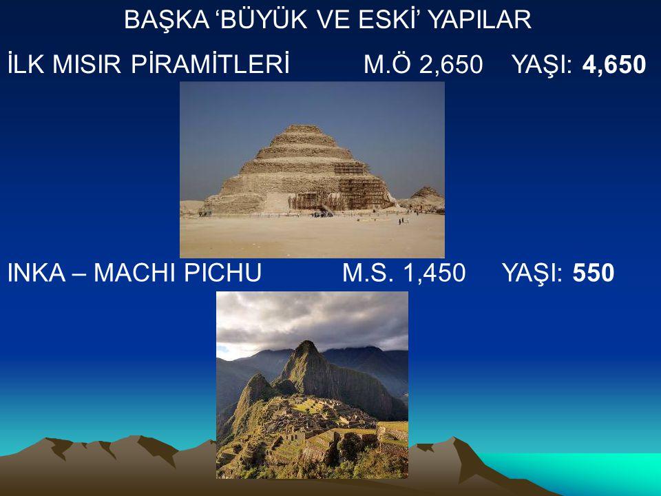 İLK MISIR PİRAMİTLERİ M.Ö 2,650 YAŞI: 4,650 INKA – MACHI PICHU M.S.