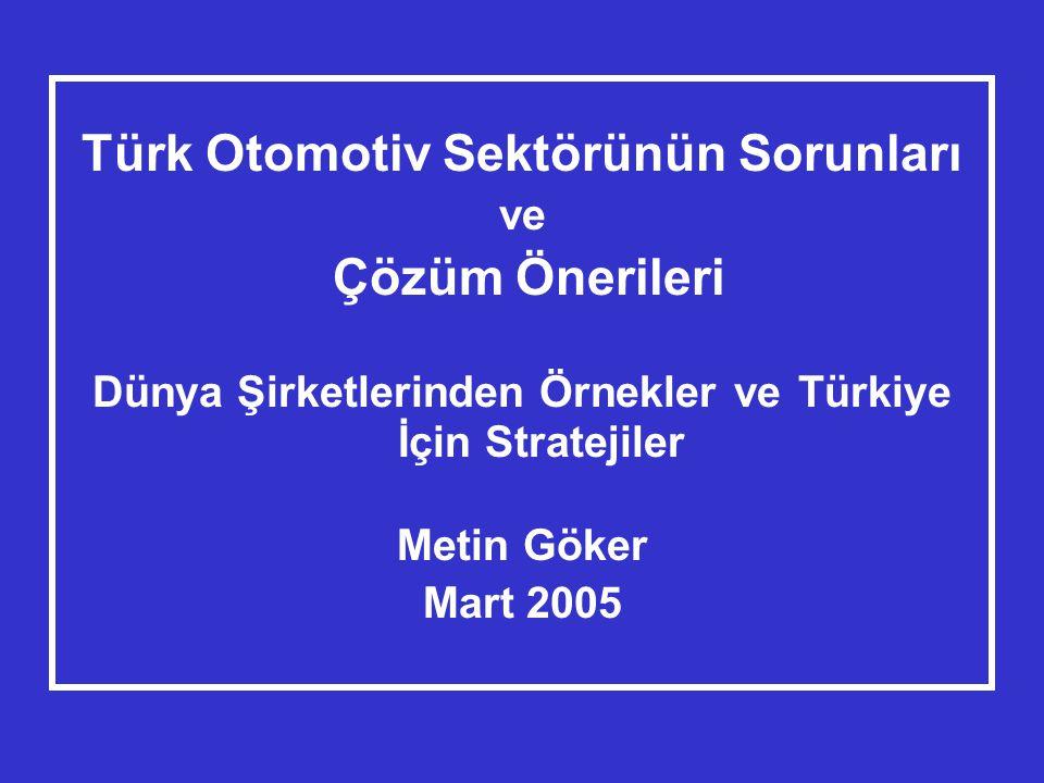 Türk Otomotiv Sektörünün Sorunları ve Çözüm Önerileri Dünya Şirketlerinden Örnekler ve Türkiye İçin Stratejiler Metin Göker Mart 2005
