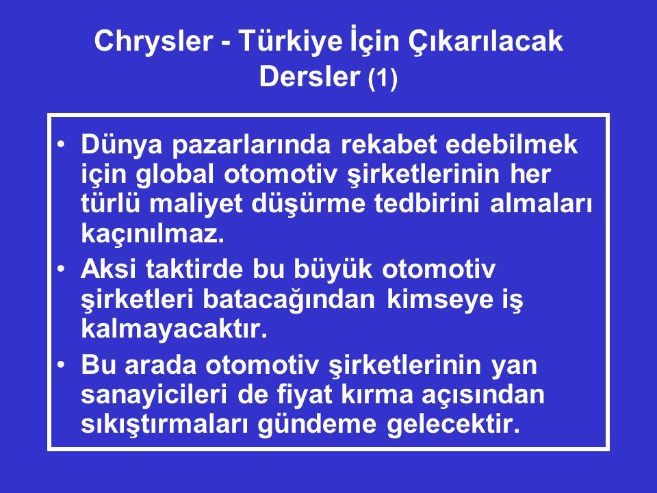 Chrysler - Türkiye İçin Çıkarılacak Dersler (1) •Dünya pazarlarında rekabet edebilmek için global otomotiv şirketlerinin her türlü maliyet düşürme tedbirini almaları kaçınılmaz.