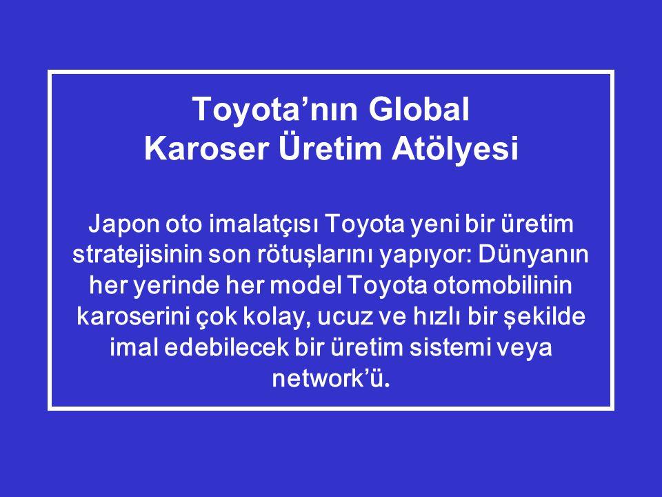 Toyota'nın Global Karoser Üretim Atölyesi Japon oto imalatçısı Toyota yeni bir üretim stratejisinin son rötuşlarını yapıyor: Dünyanın her yerinde her model Toyota otomobilinin karoserini çok kolay, ucuz ve hızlı bir şekilde imal edebilecek bir üretim sistemi veya network'ü.