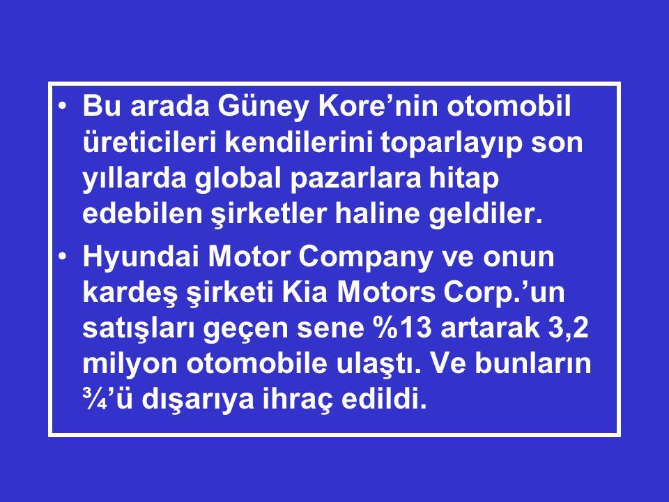 •Bu arada Güney Kore'nin otomobil üreticileri kendilerini toparlayıp son yıllarda global pazarlara hitap edebilen şirketler haline geldiler.