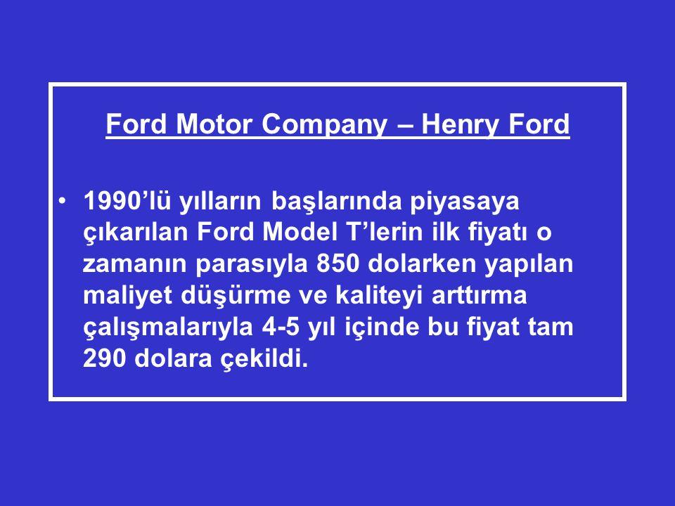 Ford Motor Company – Henry Ford •1990'lü yılların başlarında piyasaya çıkarılan Ford Model T'lerin ilk fiyatı o zamanın parasıyla 850 dolarken yapılan maliyet düşürme ve kaliteyi arttırma çalışmalarıyla 4-5 yıl içinde bu fiyat tam 290 dolara çekildi.