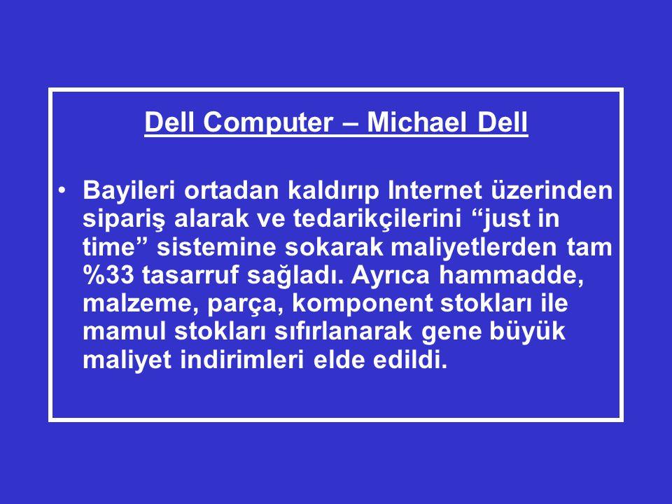 Dell Computer – Michael Dell •Bayileri ortadan kaldırıp Internet üzerinden sipariş alarak ve tedarikçilerini just in time sistemine sokarak maliyetlerden tam %33 tasarruf sağladı.
